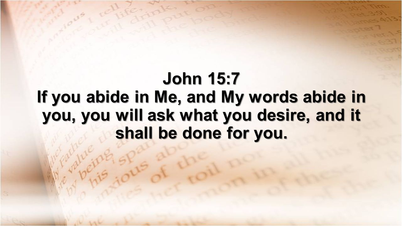 John 15:7 If you abide in Me, and My words abide in you, you will ask what you desire, and it shall be done for you.