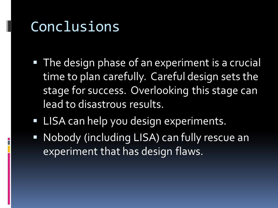 Conclusions  The design phase of an experiment is a crucial time to plan carefully.