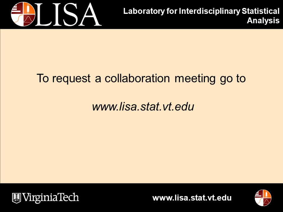 Laboratory for Interdisciplinary Statistical Analysis www.lisa.stat.vt.edu To request a collaboration meeting go to www.lisa.stat.vt.edu