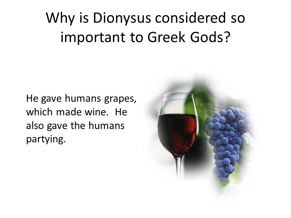 Why is Dionysus considered so important to Greek Gods? He gave humans grapes, which made wine. He also gave the humans partying.