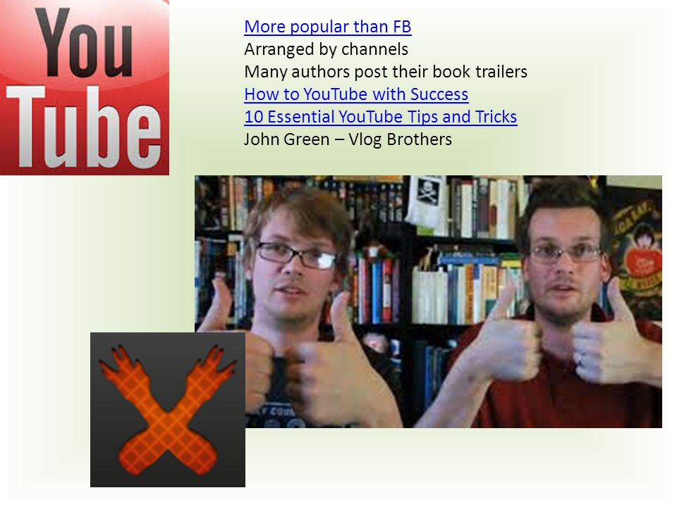 More popular than FB Arranged by channels Many authors post their book trailers How to YouTube with Success 10 Essential YouTube Tips and Tricks John Green – Vlog Brothers