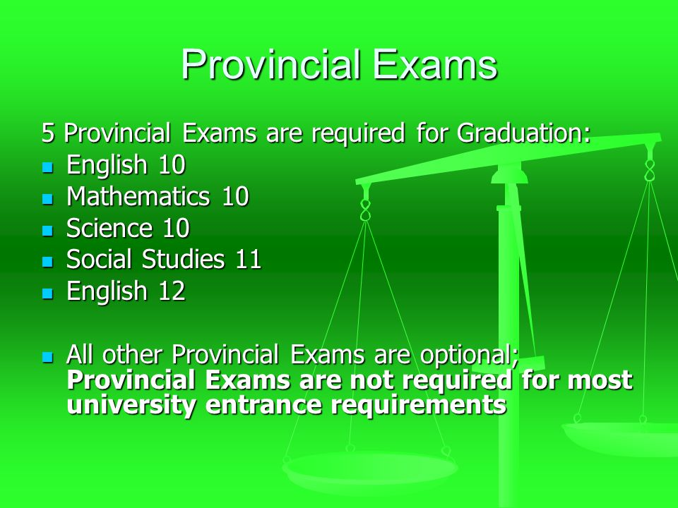 Provincial Exams 5 Provincial Exams are required for Graduation: English 10 English 10 Mathematics 10 Mathematics 10 Science 10 Science 10 Social Studies 11 Social Studies 11 English 12 English 12 All other Provincial Exams are optional; Provincial Exams are not required for most university entrance requirements All other Provincial Exams are optional; Provincial Exams are not required for most university entrance requirements