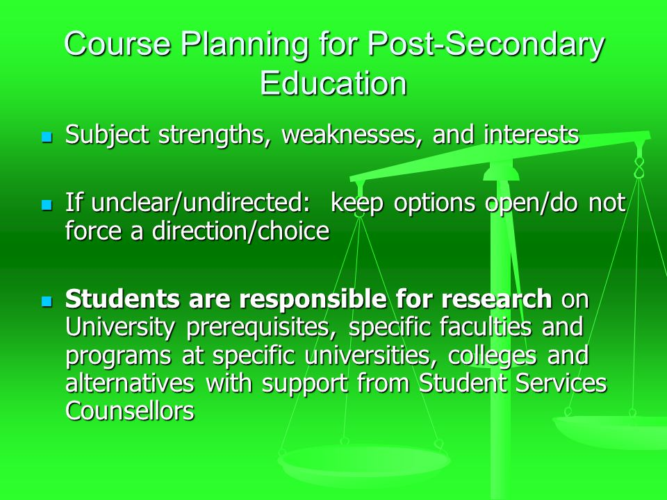 Course Planning for Post-Secondary Education Subject strengths, weaknesses, and interests Subject strengths, weaknesses, and interests If unclear/undirected: keep options open/do not force a direction/choice If unclear/undirected: keep options open/do not force a direction/choice Students are responsible for research on University prerequisites, specific faculties and programs at specific universities, colleges and alternatives with support from Student Services Counsellors Students are responsible for research on University prerequisites, specific faculties and programs at specific universities, colleges and alternatives with support from Student Services Counsellors