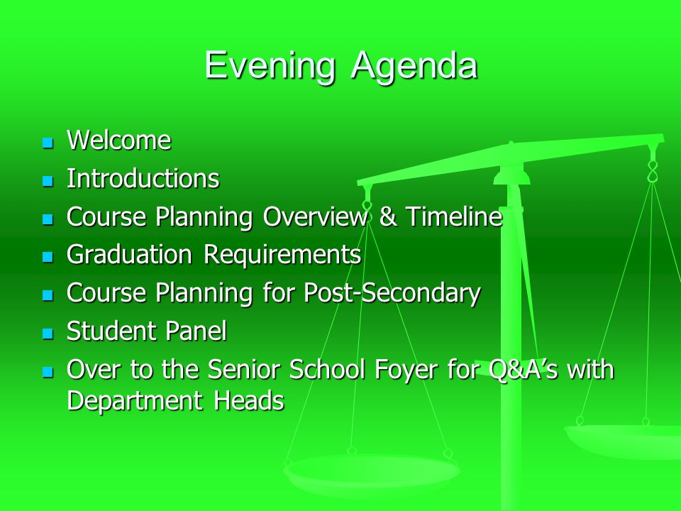 Evening Agenda Welcome Welcome Introductions Introductions Course Planning Overview & Timeline Course Planning Overview & Timeline Graduation Requirements Graduation Requirements Course Planning for Post-Secondary Course Planning for Post-Secondary Student Panel Student Panel Over to the Senior School Foyer for Q&A's with Department Heads Over to the Senior School Foyer for Q&A's with Department Heads