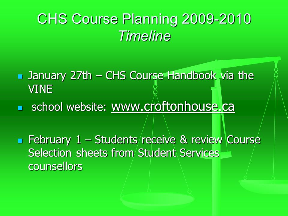 CHS Course Planning 2009-2010 Timeline January 27th – CHS Course Handbook via the VINE January 27th – CHS Course Handbook via the VINE school website: www.croftonhouse.ca school website: www.croftonhouse.ca February 1 – Students receive & review Course Selection sheets from Student Services counsellors February 1 – Students receive & review Course Selection sheets from Student Services counsellors