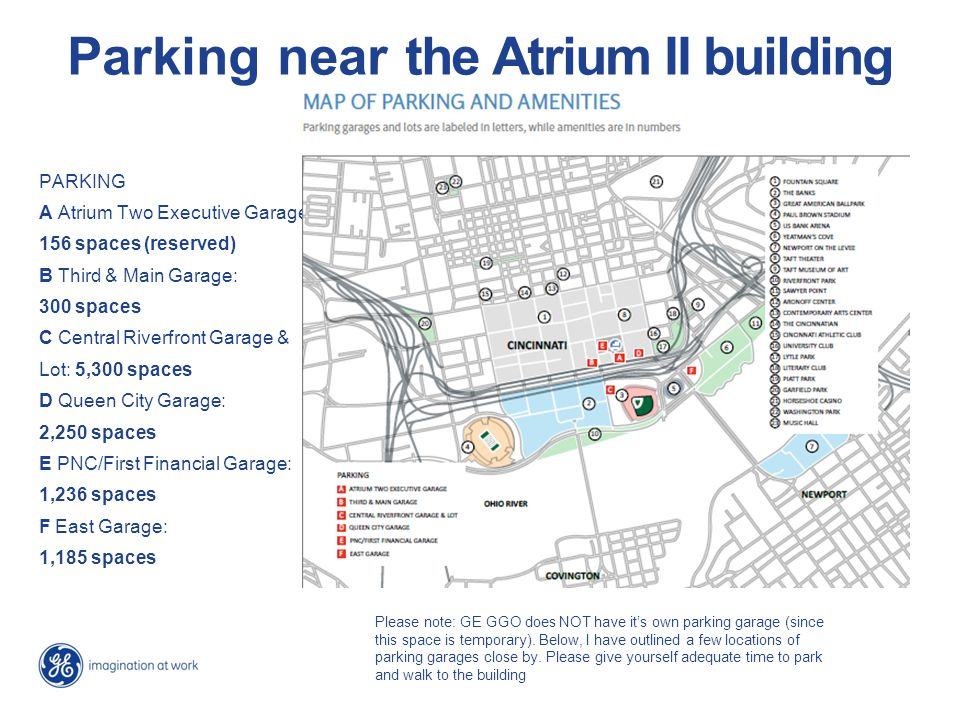 Parking near the Atrium II building PARKING A Atrium Two Executive Garage: 156 spaces (reserved) B Third & Main Garage: 300 spaces C Central Riverfront Garage & Lot: 5,300 spaces D Queen City Garage: 2,250 spaces E PNC/First Financial Garage: 1,236 spaces F East Garage: 1,185 spaces Please note: GE GGO does NOT have it's own parking garage (since this space is temporary).