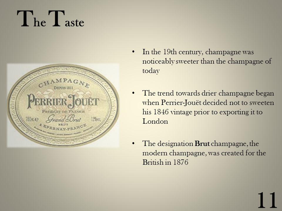T he T aste In the 19th century, champagne was noticeably sweeter than the champagne of today The trend towards drier champagne began when Perrier-Jouët decided not to sweeten his 1846 vintage prior to exporting it to London The designation Brut champagne, the modern champagne, was created for the British in 1876 11