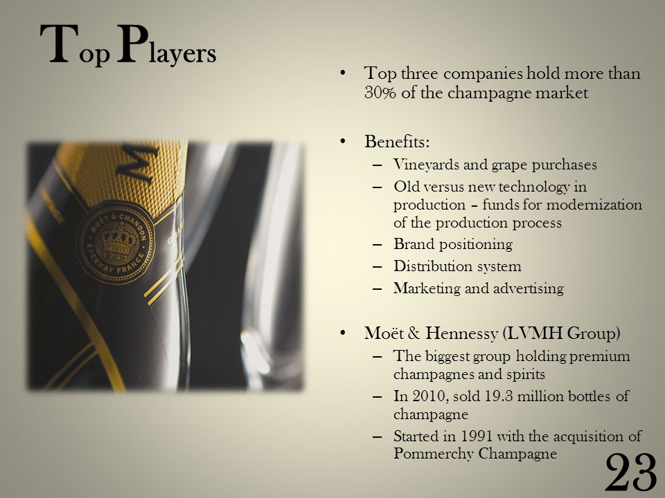T op P layers Top three companies hold more than 30% of the champagne market Benefits: – Vineyards and grape purchases – Old versus new technology in production – funds for modernization of the production process – Brand positioning – Distribution system – Marketing and advertising Moët & Hennessy (LVMH Group) – The biggest group holding premium champagnes and spirits – In 2010, sold 19.3 million bottles of champagne – Started in 1991 with the acquisition of Pommerchy Champagne 23