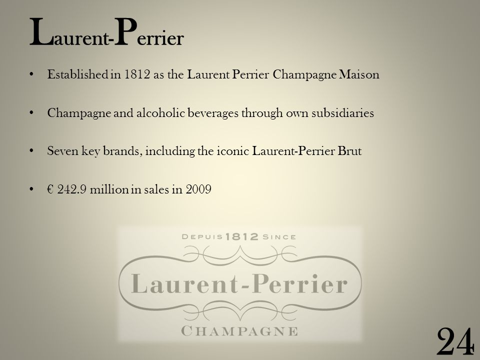 L aurent- P errier Established in 1812 as the Laurent Perrier Champagne Maison Champagne and alcoholic beverages through own subsidiaries Seven key brands, including the iconic Laurent-Perrier Brut € 242.9 million in sales in 2009 24