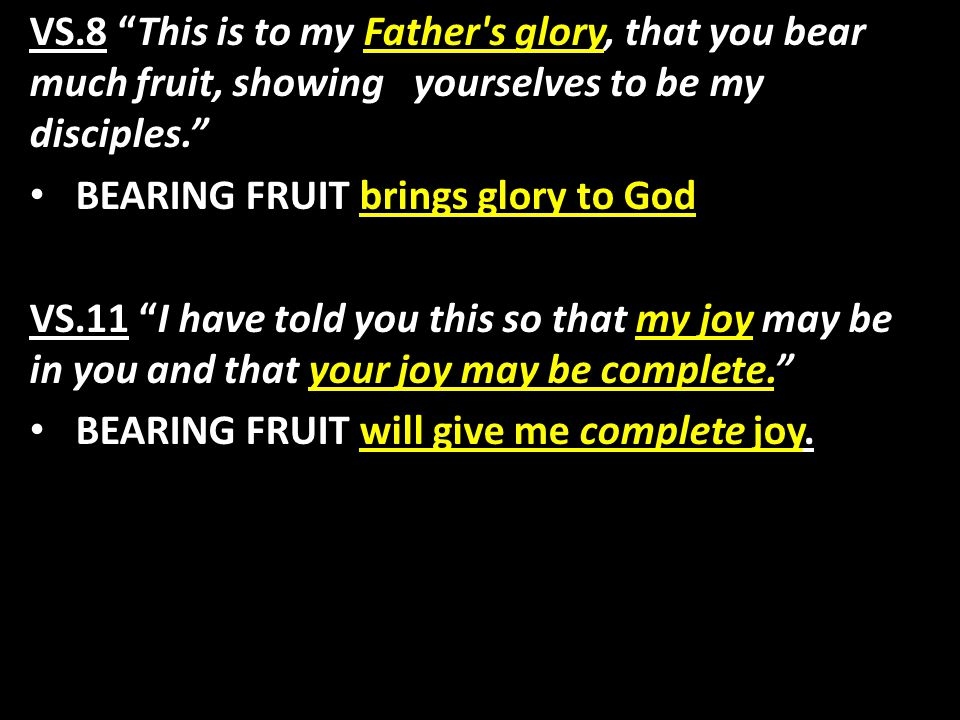 VS.8 This is to my Father s glory, that you bear much fruit, showing yourselves to be my disciples. BEARING FRUIT brings glory to God VS.11 I have told you this so that my joy may be in you and that your joy may be complete. BEARING FRUIT will give me complete joy.