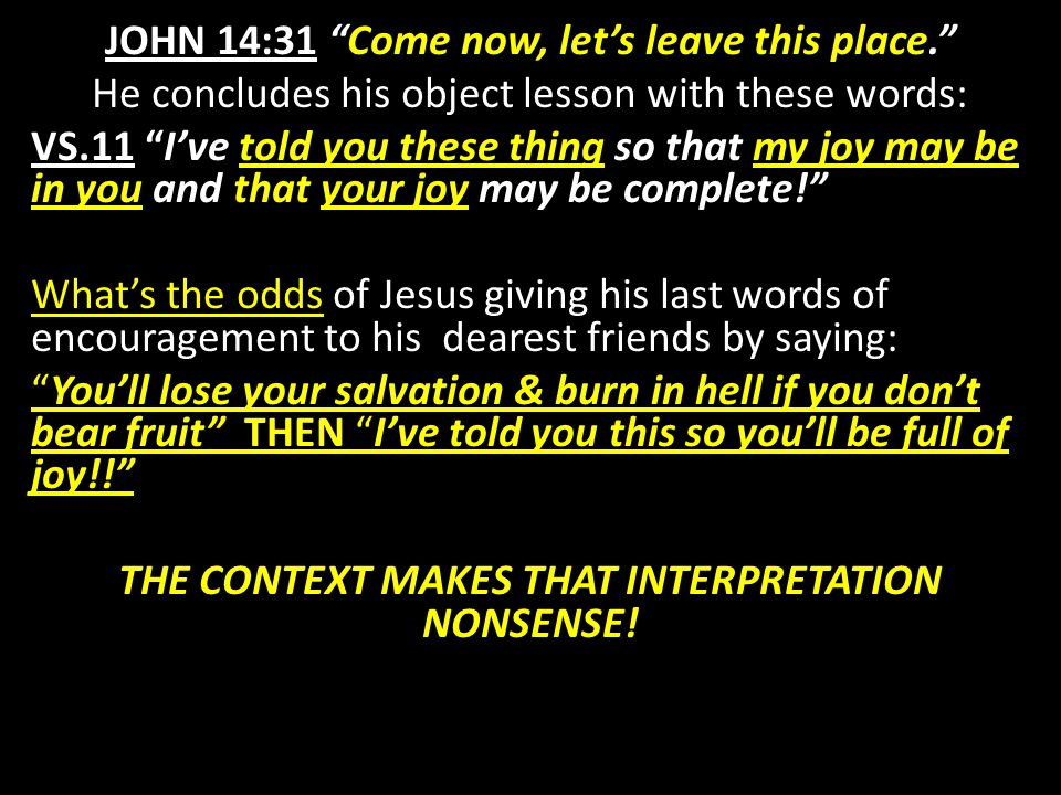JOHN 14:31 Come now, let's leave this place. He concludes his object lesson with these words: VS.11 I've told you these thing so that my joy may be in you and that your joy may be complete! What's the odds of Jesus giving his last words of encouragement to his dearest friends by saying: You'll lose your salvation & burn in hell if you don't bear fruit THEN I've told you this so you'll be full of joy!! THE CONTEXT MAKES THAT INTERPRETATION NONSENSE!