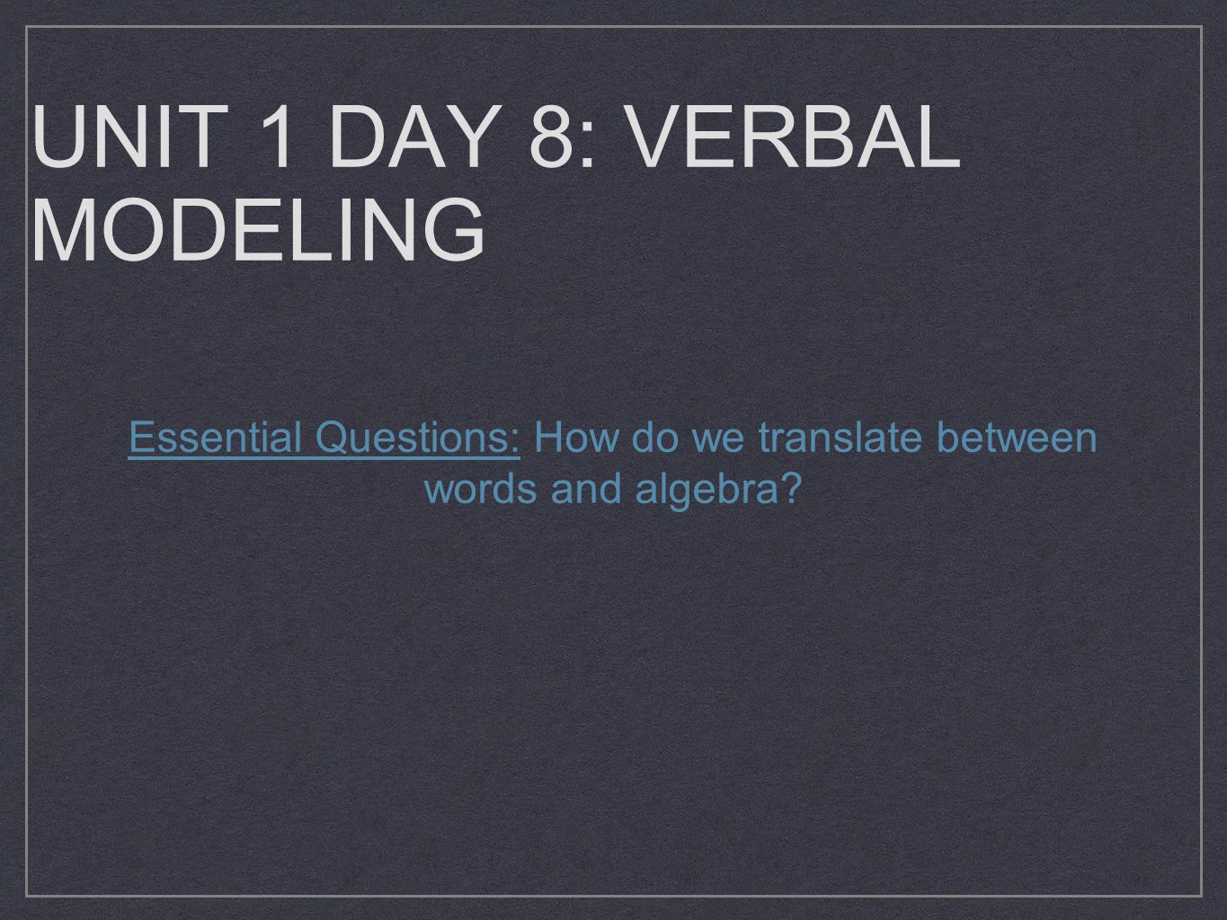 UNIT 1 DAY 8: VERBAL MODELING Essential Questions: How do we translate between words and algebra?