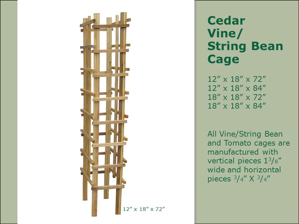"Cedar Vine/ String Bean Cage 12"" x 18"" x 72"" 12"" x 18"" x 84"" 18"" x 18"" x 72"" 18"" x 18"" x 84"" All Vine/String Bean and Tomato cages are manufactured wi"