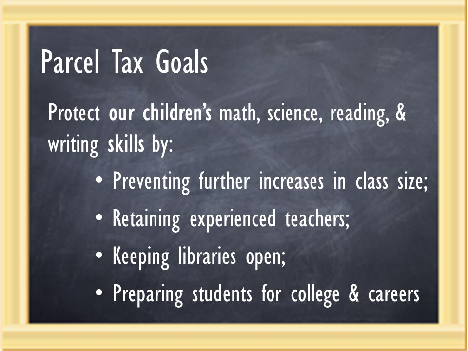 Parcel Tax Goals Protect our children's math, science, reading, & writing skills by: Preventing further increases in class size; Retaining experienced