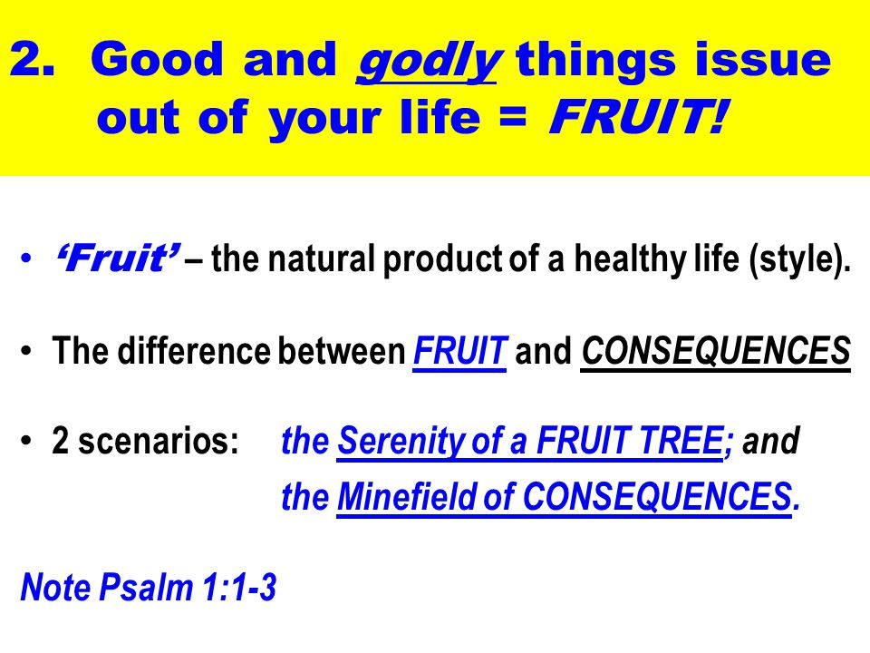 2. Good and godly things issue out of your life = FRUIT.