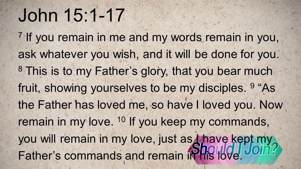 John 15:1-17 7 If you remain in me and my words remain in you, ask whatever you wish, and it will be done for you.