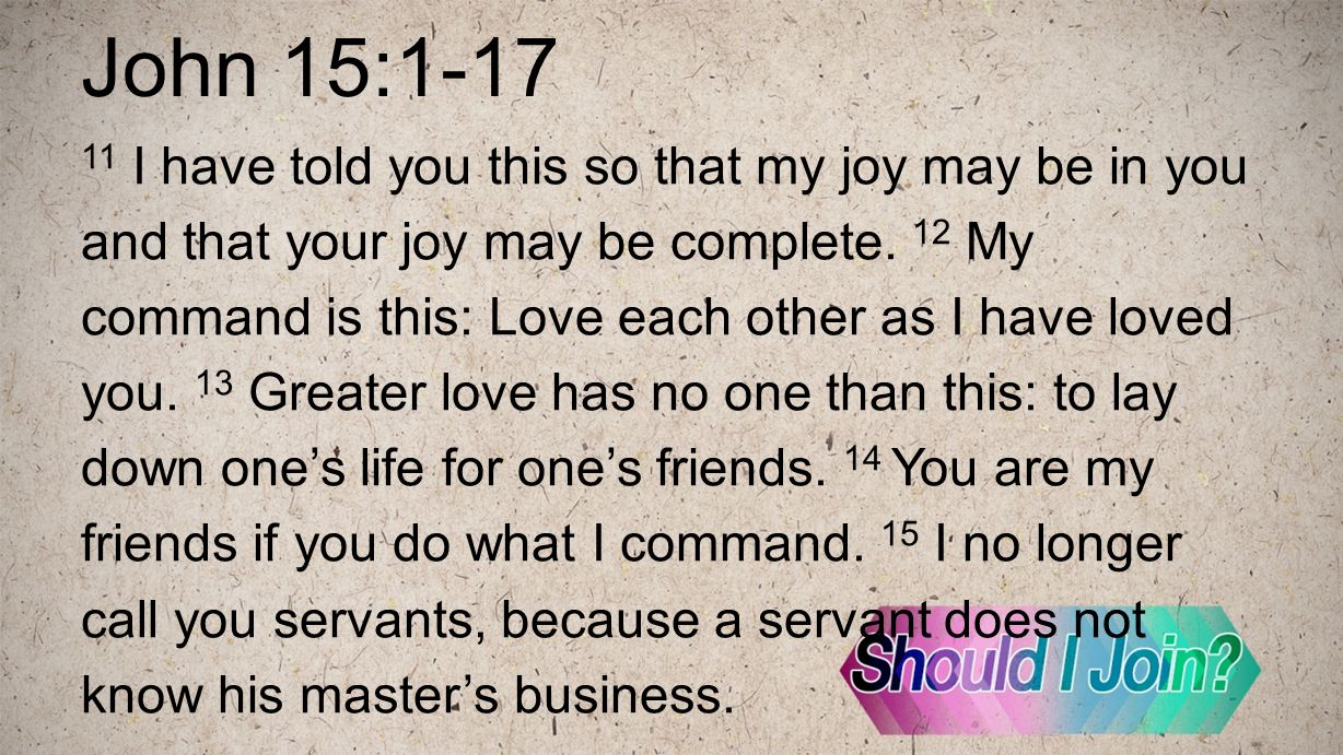 John 15:1-17 11 I have told you this so that my joy may be in you and that your joy may be complete. 12 My command is this: Love each other as I have