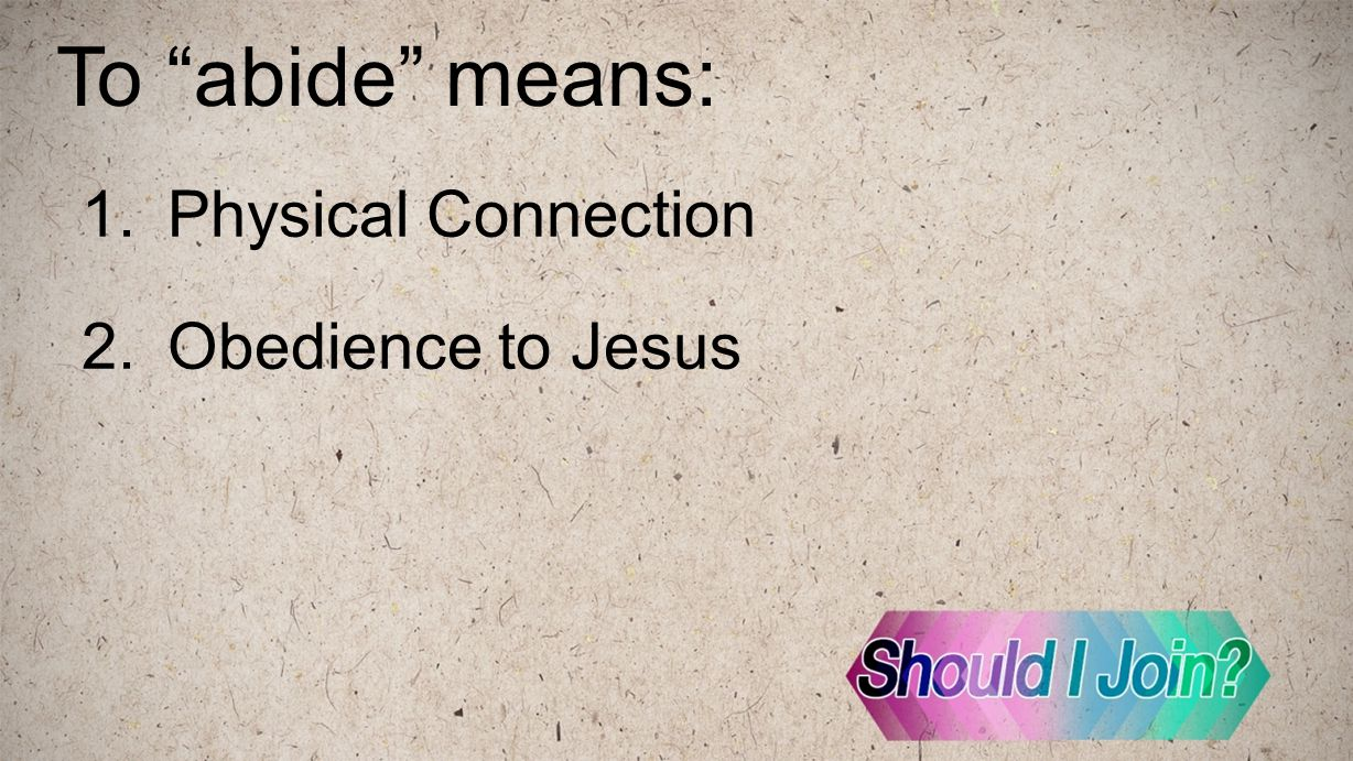 "To ""abide"" means: 1.Physical Connection 2.Obedience to Jesus"