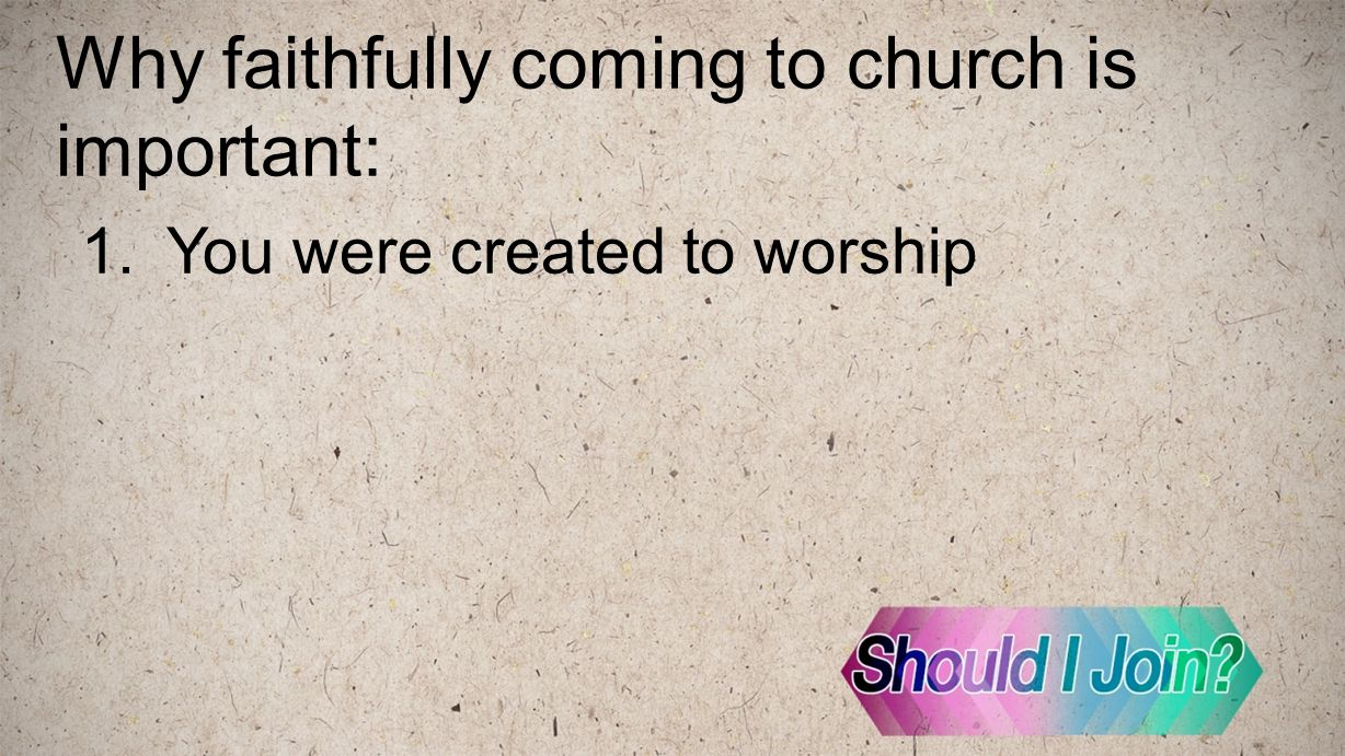 Why faithfully coming to church is important: 1.You were created to worship