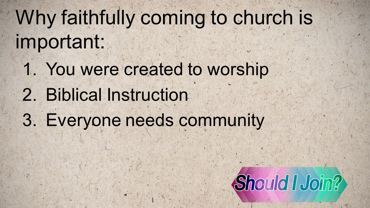Why faithfully coming to church is important: 1.You were created to worship 2.Biblical Instruction 3.Everyone needs community