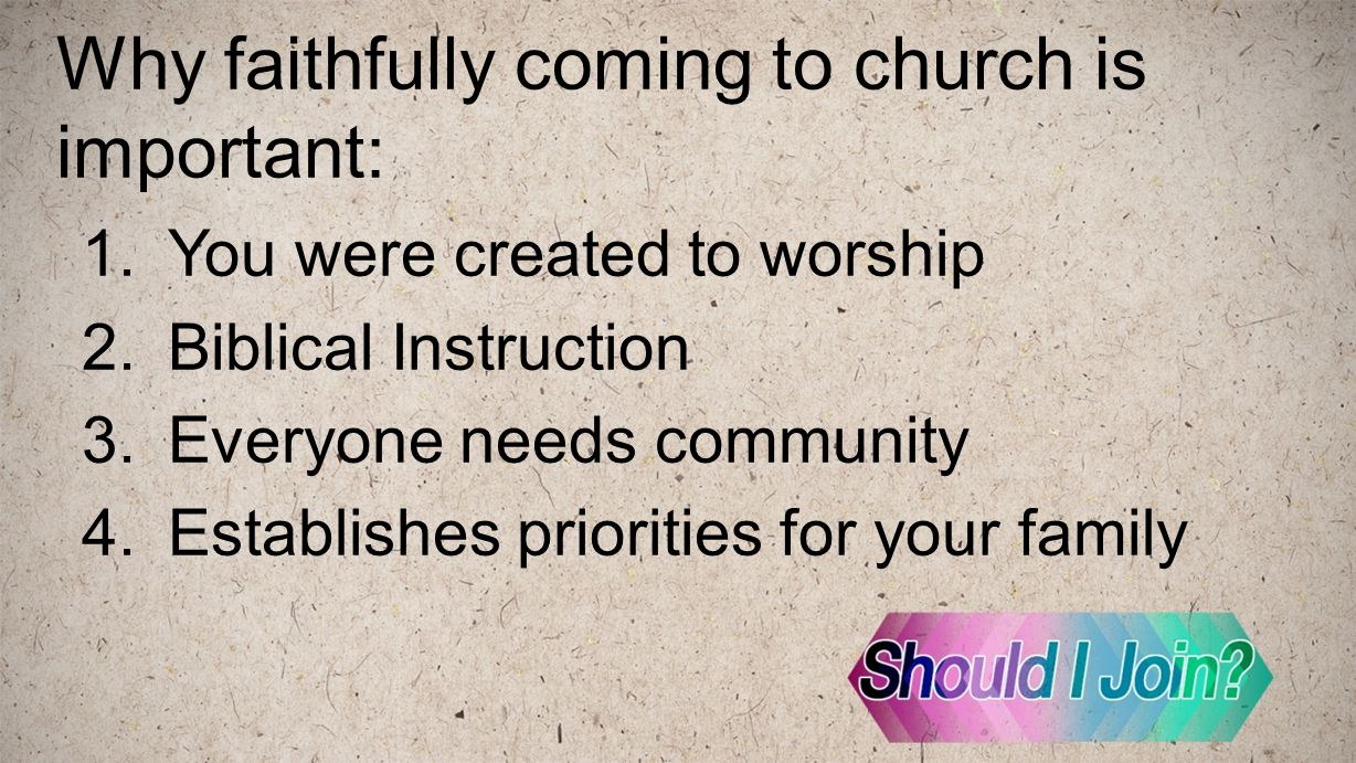 Why faithfully coming to church is important: 1.You were created to worship 2.Biblical Instruction 3.Everyone needs community 4.Establishes priorities for your family