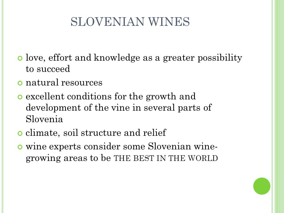 SLOVENIAN WINES love, effort and knowledge as a greater possibility to succeed natural resources excellent conditions for the growth and development of the vine in several parts of Slovenia climate, soil structure and relief wine experts consider some Slovenian wine- growing areas to be THE BEST IN THE WORLD