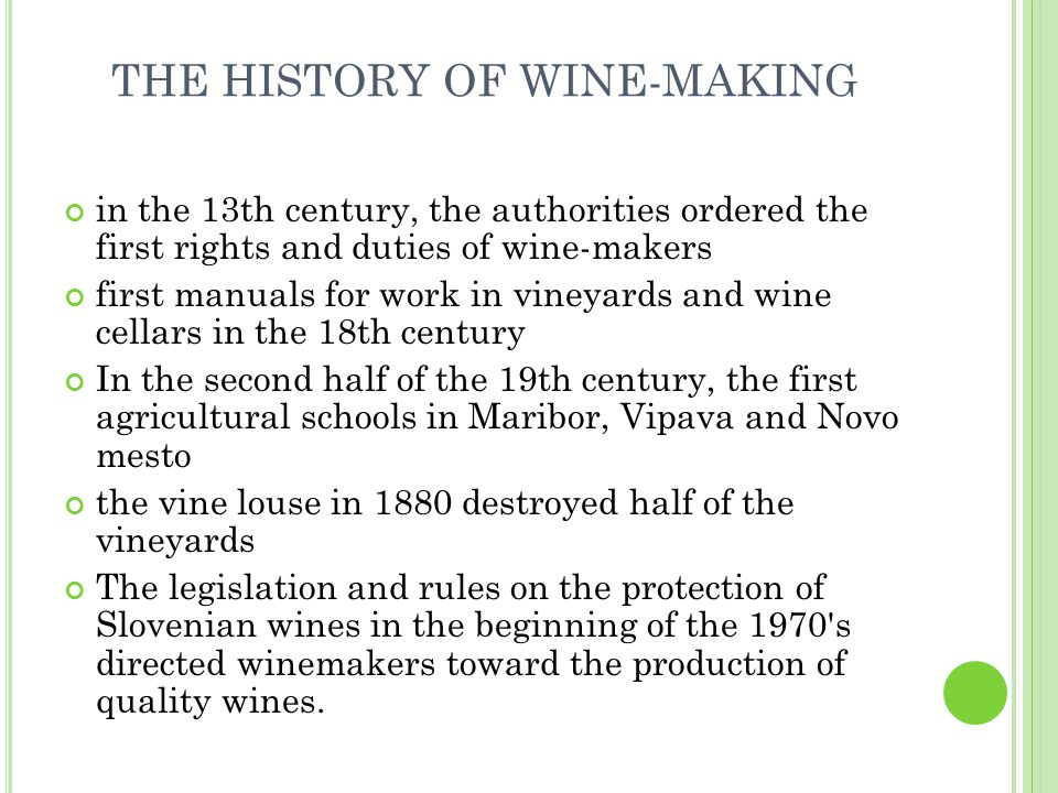 in the 13th century, the authorities ordered the first rights and duties of wine-makers first manuals for work in vineyards and wine cellars in the 18th century In the second half of the 19th century, the first agricultural schools in Maribor, Vipava and Novo mesto the vine louse in 1880 destroyed half of the vineyards The legislation and rules on the protection of Slovenian wines in the beginning of the 1970 s directed winemakers toward the production of quality wines.