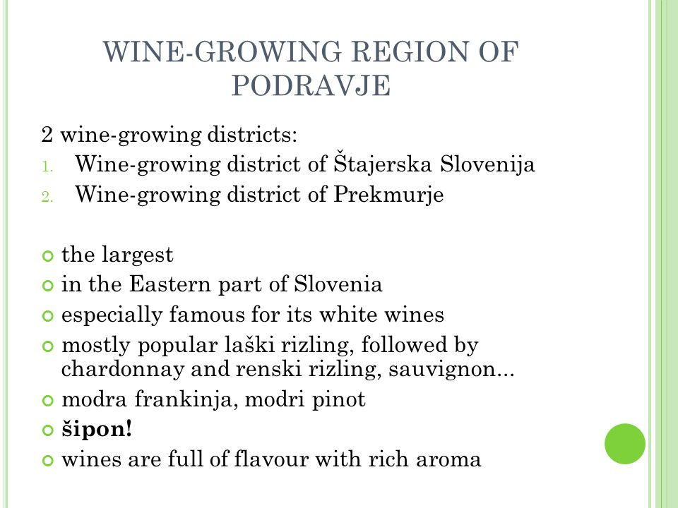 WINE-GROWING REGION OF PODRAVJE wines are full of flavor with rich aroma according to sugar content, they belong to all categories – from dry and semi dry to semi sweet and sweet wines famous for their sweet wines, which receive awards all over the world wines of premium and high quality late harvest, selection, berry selection, ice wine, dry berry selection sparkling wines