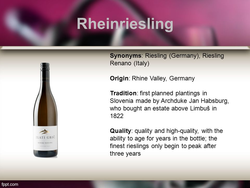 Rheinriesling Synonyms: Riesling (Germany), Riesling Renano (Italy) Origin: Rhine Valley, Germany Tradition: first planned plantings in Slovenia made by Archduke Jan Habsburg, who bought an estate above Limbuš in 1822 Quality: quality and high-quality, with the ability to age for years in the bottle; the finest rieslings only begin to peak after three years