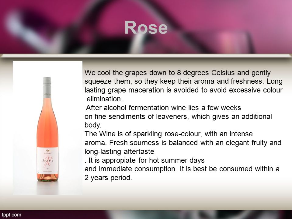 Rose We cool the grapes down to 8 degrees Celsius and gently squeeze them, so they keep their aroma and freshness.