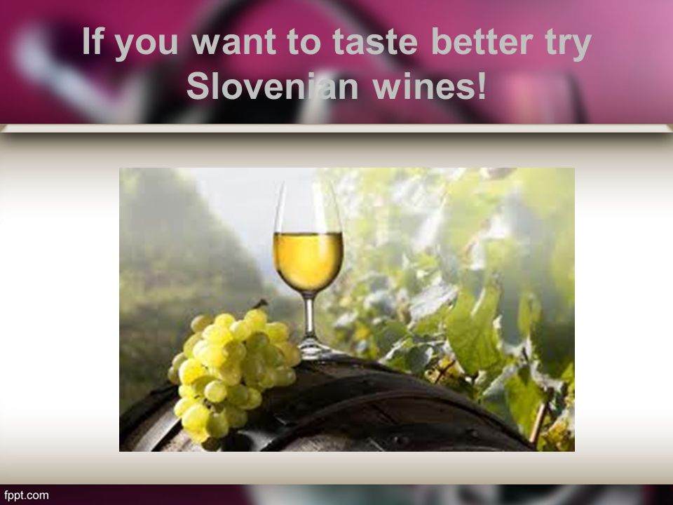 If you want to taste better try Slovenian wines!