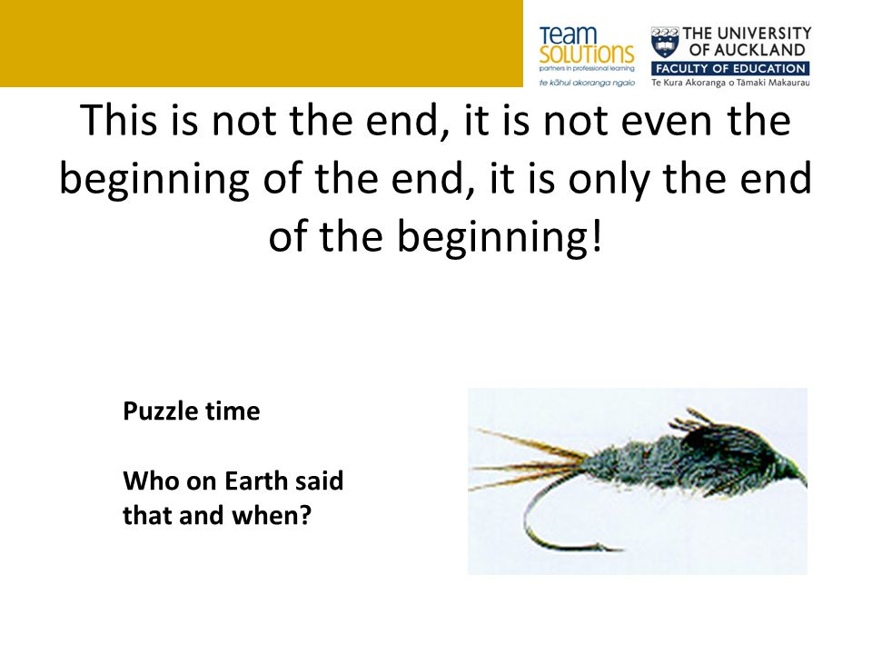 This is not the end, it is not even the beginning of the end, it is only the end of the beginning! Puzzle time Who on Earth said that and when?