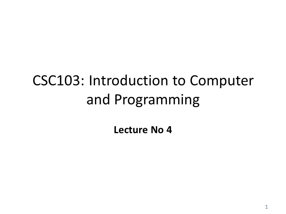 1 CSC103: Introduction to Computer and Programming Lecture No 4