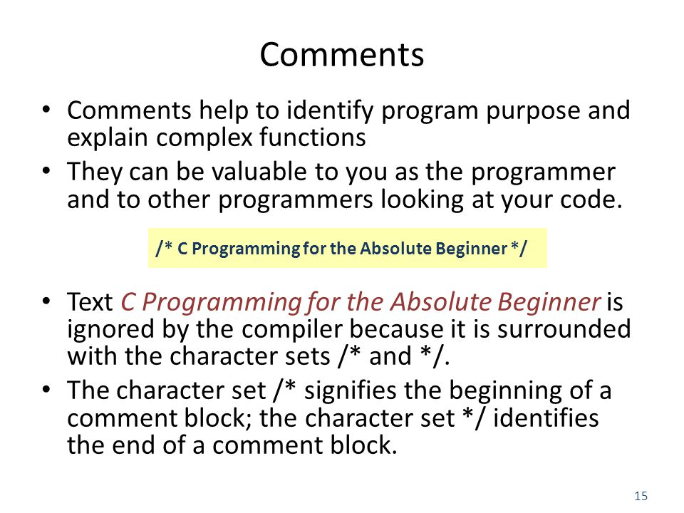 15 Comments Comments help to identify program purpose and explain complex functions They can be valuable to you as the programmer and to other programmers looking at your code.