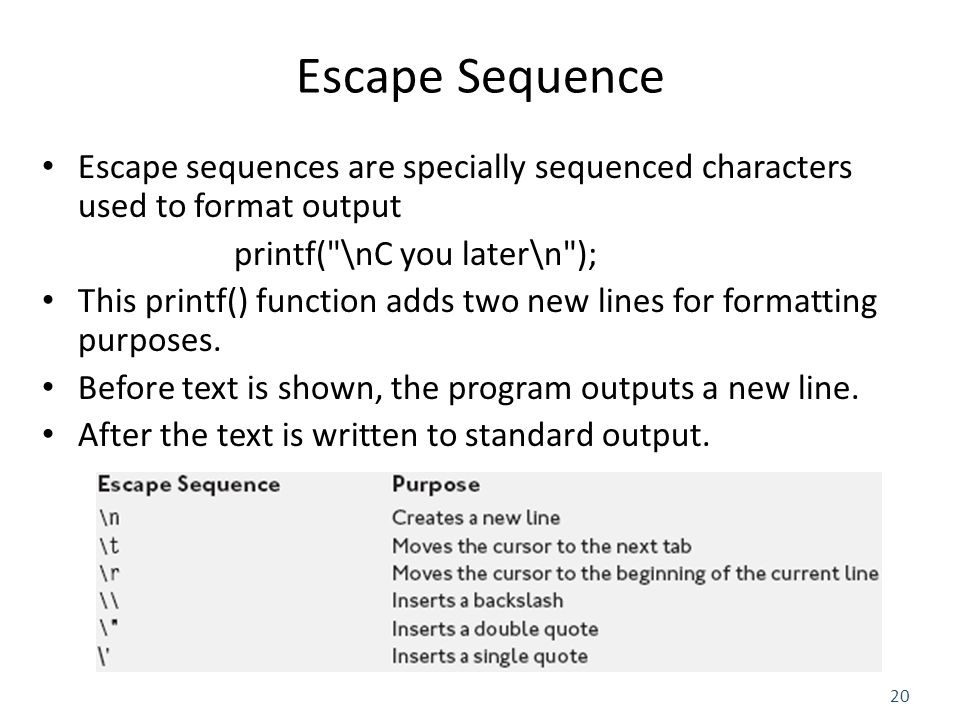 20 Escape Sequence Escape sequences are specially sequenced characters used to format output printf( \nC you later\n ); This printf() function adds two new lines for formatting purposes.