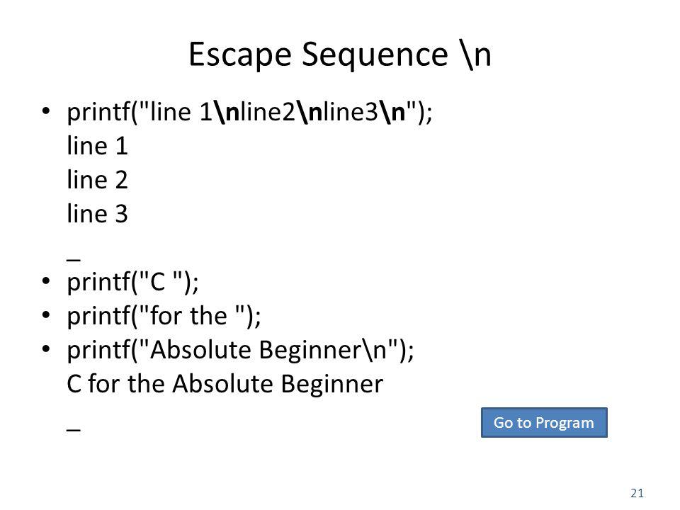 21 Escape Sequence \n printf( line 1\nline2\nline3\n ); line 1 line 2 line 3 _ printf( C ); printf( for the ); printf( Absolute Beginner\n ); C for the Absolute Beginner _ Go to Program