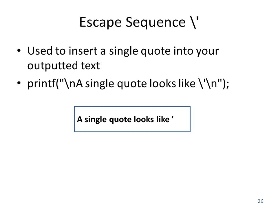 26 Escape Sequence \ Used to insert a single quote into your outputted text printf( \nA single quote looks like \ \n ); A single quote looks like