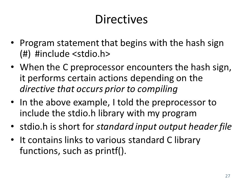 27 Directives Program statement that begins with the hash sign (#) #include When the C preprocessor encounters the hash sign, it performs certain actions depending on the directive that occurs prior to compiling In the above example, I told the preprocessor to include the stdio.h library with my program stdio.h is short for standard input output header file It contains links to various standard C library functions, such as printf().