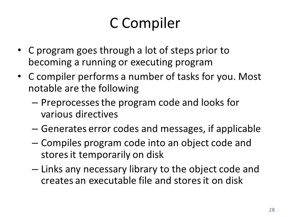 28 C Compiler C program goes through a lot of steps prior to becoming a running or executing program C compiler performs a number of tasks for you.
