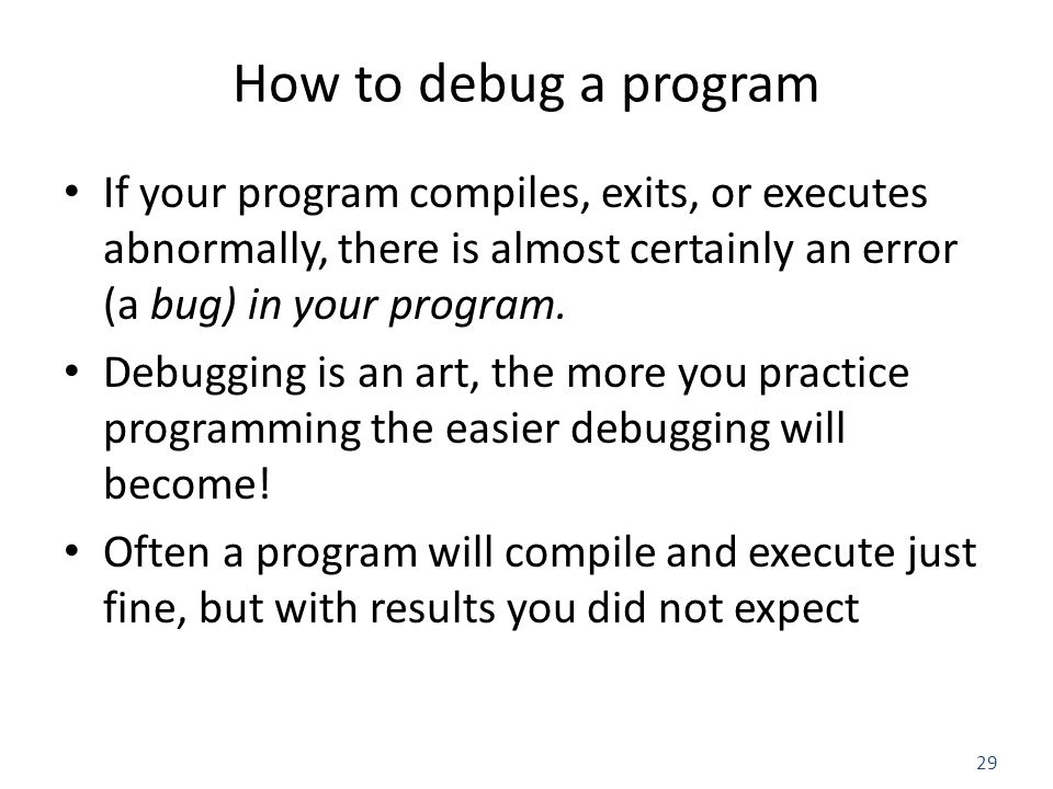 29 How to debug a program If your program compiles, exits, or executes abnormally, there is almost certainly an error (a bug) in your program.