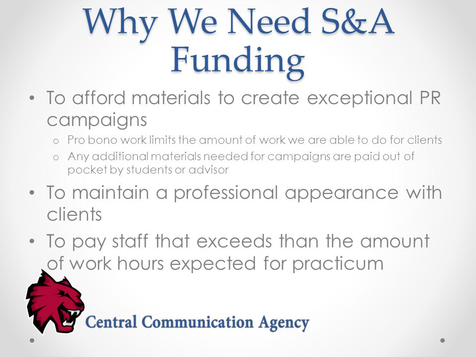 Why We Need S&A Funding To afford materials to create exceptional PR campaigns o Pro bono work limits the amount of work we are able to do for clients o Any additional materials needed for campaigns are paid out of pocket by students or advisor To maintain a professional appearance with clients To pay staff that exceeds than the amount of work hours expected for practicum