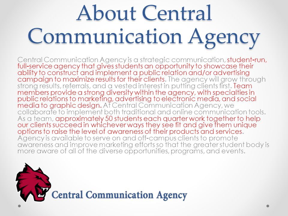 About Central Communication Agency Central Communication Agency is a strategic communication, student-run, full-service agency that gives students an opportunity to showcase their ability to construct and implement a public relation and/or advertising campaign to maximize results for their clients.