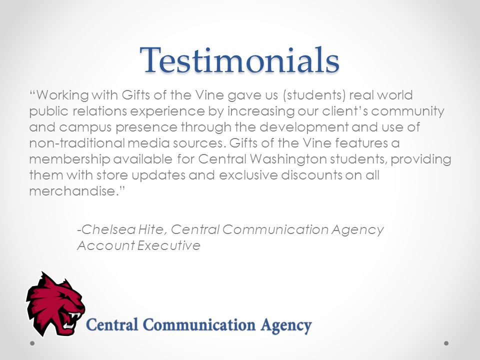 Testimonials Working with Gifts of the Vine gave us (students) real world public relations experience by increasing our client's community and campus presence through the development and use of non-traditional media sources.