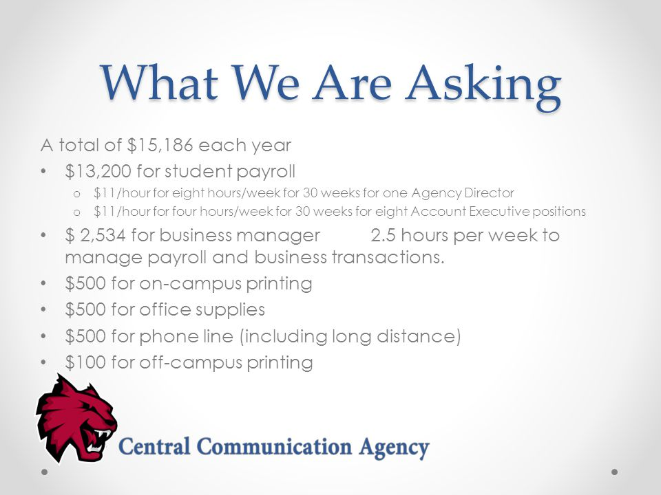 What We Are Asking A total of $15,186 each year $13,200 for student payroll o $11/hour for eight hours/week for 30 weeks for one Agency Director o $11/hour for four hours/week for 30 weeks for eight Account Executive positions $ 2,534 for business manager2.5 hours per week to manage payroll and business transactions.