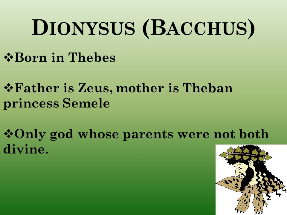 D IONYSUS (B ACCHUS )  Born in Thebes  Father is Zeus, mother is Theban princess Semele  Only god whose parents were not both divine.