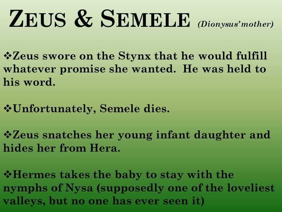 Z EUS & S EMELE (Dionysus' mother)  Zeus swore on the Stynx that he would fulfill whatever promise she wanted.