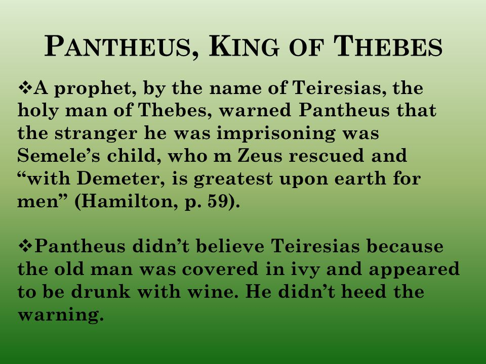 P ANTHEUS, K ING OF T HEBES  A prophet, by the name of Teiresias, the holy man of Thebes, warned Pantheus that the stranger he was imprisoning was Semele's child, who m Zeus rescued and with Demeter, is greatest upon earth for men (Hamilton, p.