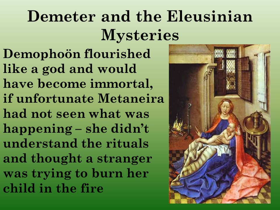 Demophoön flourished like a god and would have become immortal, if unfortunate Metaneira had not seen what was happening – she didn't understand the rituals and thought a stranger was trying to burn her child in the fire