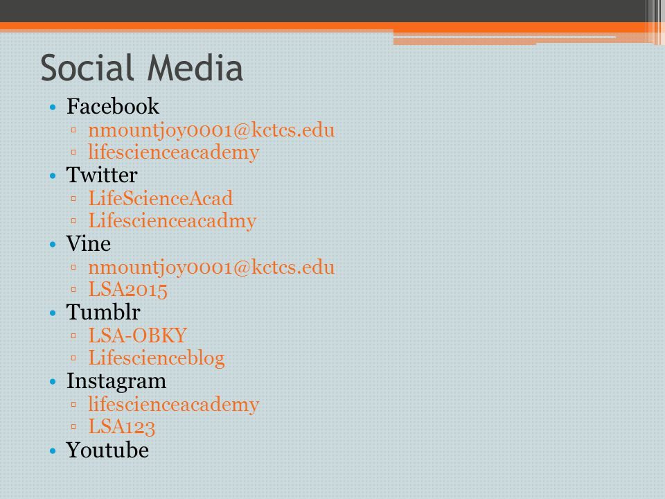 Social Media Facebook ▫nmountjoy0001@kctcs.edu ▫lifescienceacademy Twitter ▫LifeScienceAcad ▫Lifescienceacadmy Vine ▫nmountjoy0001@kctcs.edu ▫LSA2015 Tumblr ▫LSA-OBKY ▫Lifescienceblog Instagram ▫lifescienceacademy ▫LSA123 Youtube