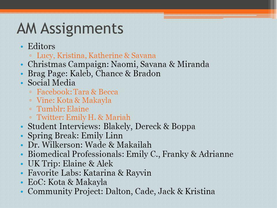 AM Assignments Editors ▫Lucy, Kristina, Katherine & Savana Christmas Campaign: Naomi, Savana & Miranda Brag Page: Kaleb, Chance & Bradon Social Media ▫Facebook: Tara & Becca ▫Vine: Kota & Makayla ▫Tumblr: Elaine ▫Twitter: Emily H.